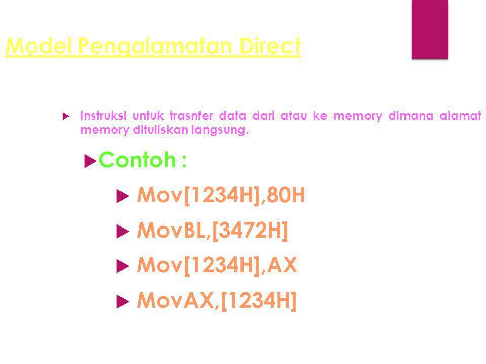 Model Pengalamatan Direct  Instruksi untuk trasnfer data dari atau ke memory dimana alamat memory dituliskan langsung.  Contoh :  Mov[1234H],80H 