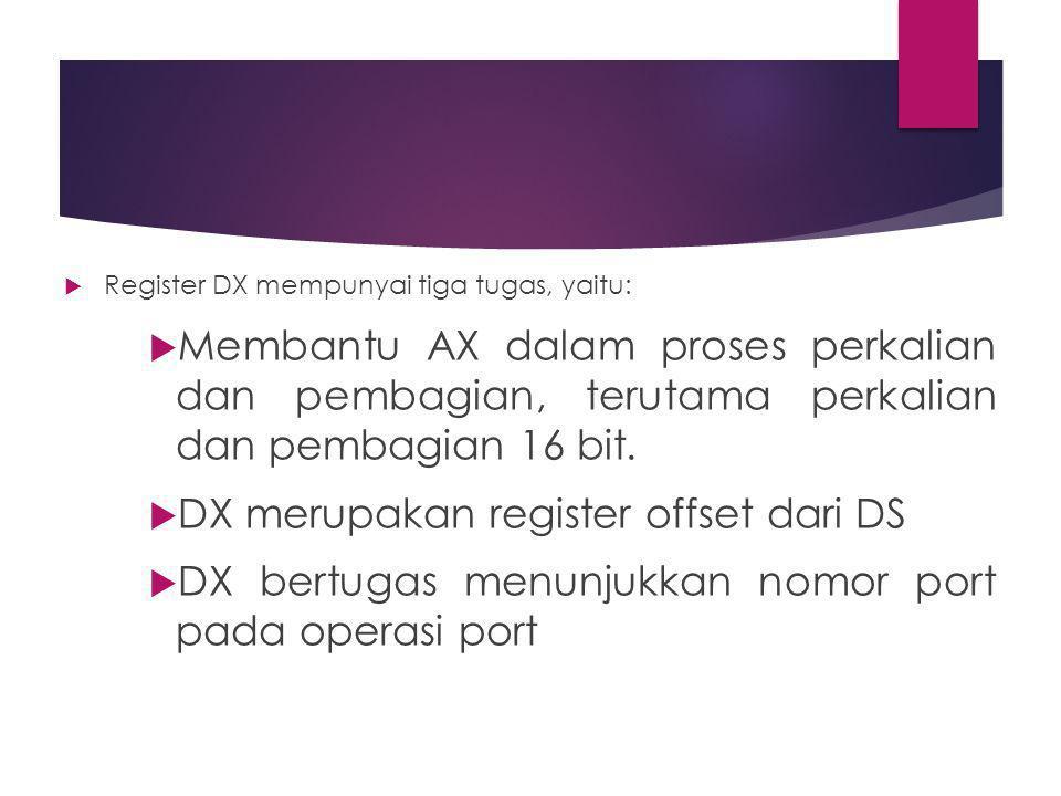  Register DX mempunyai tiga tugas, yaitu:  Membantu AX dalam proses perkalian dan pembagian, terutama perkalian dan pembagian 16 bit.  DX merupakan