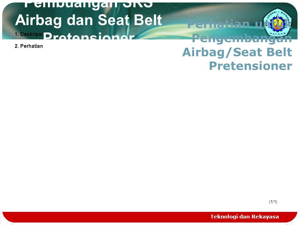 Teknologi dan Rekayasa (1/1) Pembuangan SRS Airbag dan Seat Belt Pretensioner Perhatian untuk Pengembangan Airbag/Seat Belt Pretensioner 1. Deskripsi