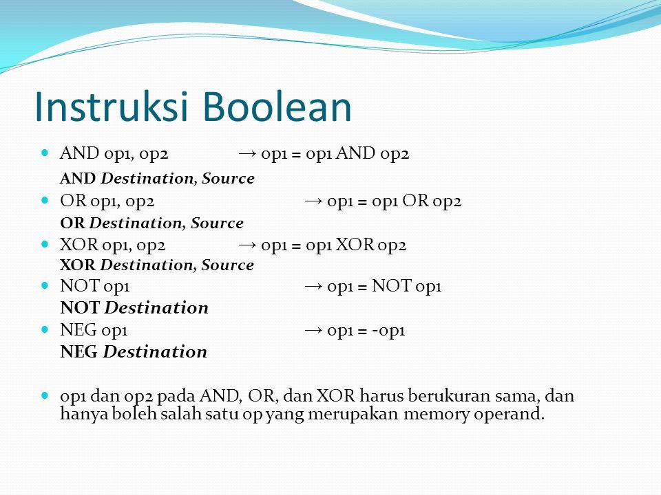 Instruksi Boolean AND op1, op2 → op1 = op1 AND op2 AND Destination, Source OR op1, op2 → op1 = op1 OR op2 OR Destination, Source XOR op1, op2 → op1 = op1 XOR op2 XOR Destination, Source NOT op1 → op1 = NOT op1 NOT Destination NEG op1 → op1 = -op1 NEG Destination op1 dan op2 pada AND, OR, dan XOR harus berukuran sama, dan hanya boleh salah satu op yang merupakan memory operand.