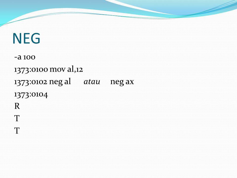 NEG -a 100 1373:0100 mov al,12 1373:0102 neg al atau neg ax 1373:0104 R T