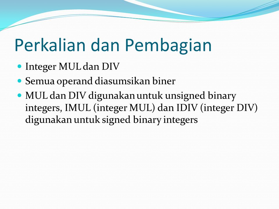 Perkalian dan Pembagian Integer MUL dan DIV Semua operand diasumsikan biner MUL dan DIV digunakan untuk unsigned binary integers, IMUL (integer MUL) dan IDIV (integer DIV) digunakan untuk signed binary integers