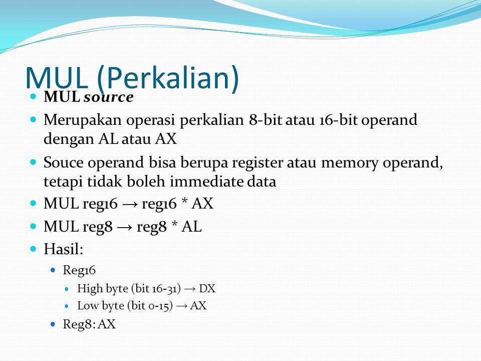 MUL (Perkalian) MUL source Merupakan operasi perkalian 8-bit atau 16-bit operand dengan AL atau AX Souce operand bisa berupa register atau memory operand, tetapi tidak boleh immediate data MUL reg16 → reg16 * AX MUL reg8 → reg8 * AL Hasil: Reg16 High byte (bit 16-31) → DX Low byte (bit 0-15) → AX Reg8: AX