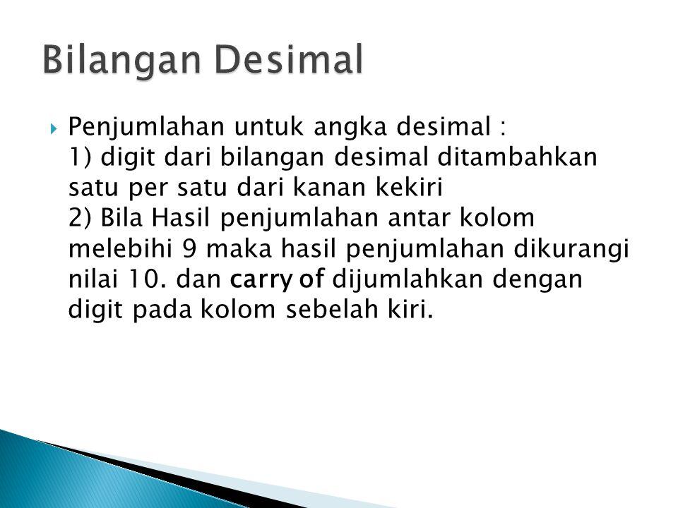  Penjumlahan untuk angka desimal : 1) digit dari bilangan desimal ditambahkan satu per satu dari kanan kekiri 2) Bila Hasil penjumlahan antar kolom m