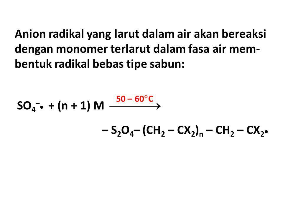 Anion radikal yang larut dalam air akan bereaksi dengan monomer terlarut dalam fasa air mem- bentuk radikal bebas tipe sabun: SO 4 –  + (n + 1) M 