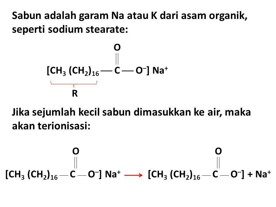 Sabun adalah garam Na atau K dari asam organik, seperti sodium stearate: [CH 3 (CH 2 ) 16  C  O – ] Na + O R Jika sejumlah kecil sabun dimasukkan ke