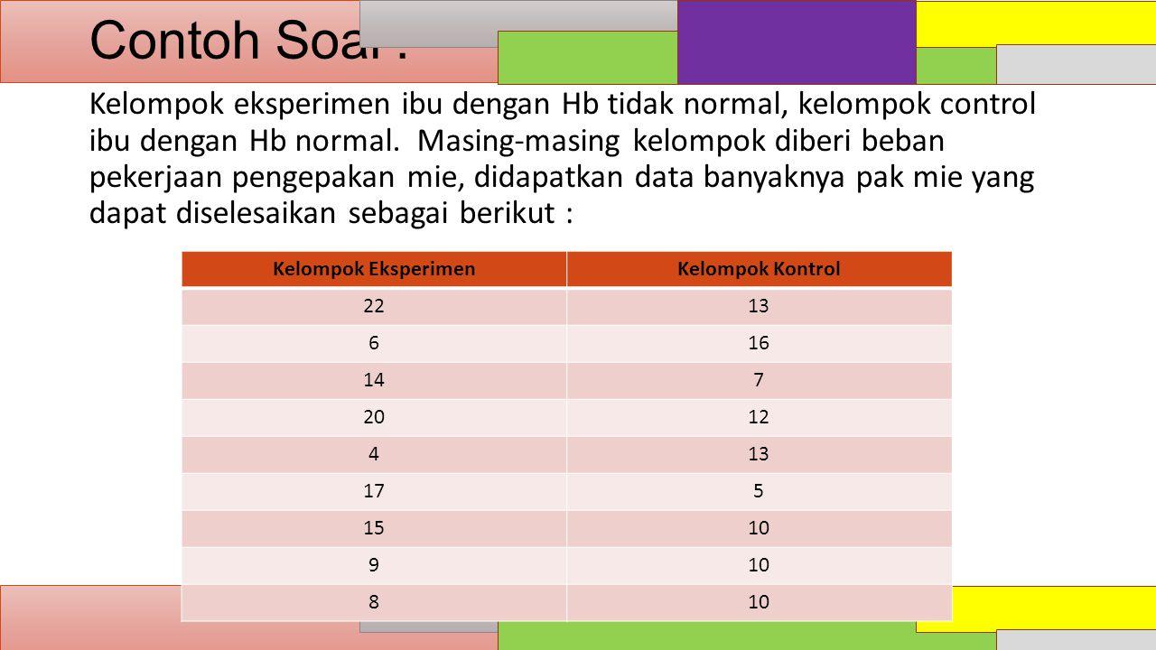 Contoh Soal : Kelompok eksperimen ibu dengan Hb tidak normal, kelompok control ibu dengan Hb normal. Masing-masing kelompok diberi beban pekerjaan pen