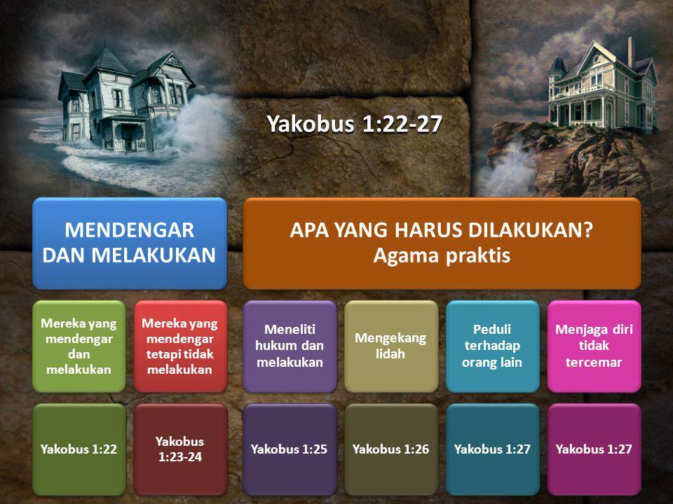 Yakobus 1:22-27 MENDENGAR DAN MELAKUKAN Mereka yang mendengar dan melakukan Yakobus 1:22 Mereka yang mendengar tetapi tidak melakukan Yakobus 1:23-24 APA YANG HARUS DILAKUKAN.