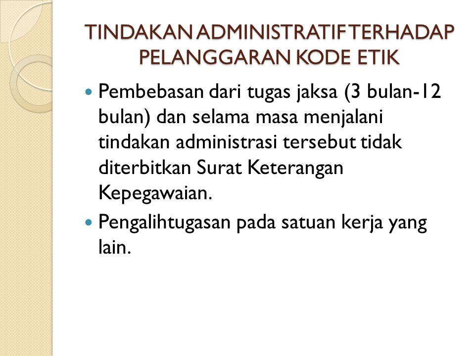 TINDAKAN ADMINISTRATIF TERHADAP PELANGGARAN KODE ETIK Pembebasan dari tugas jaksa (3 bulan-12 bulan) dan selama masa menjalani tindakan administrasi t
