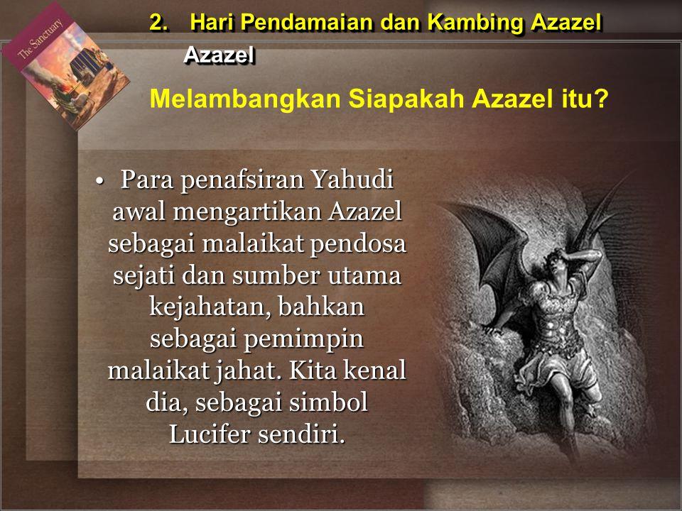 Para penafsiran Yahudi awal mengartikan Azazel sebagai malaikat pendosa sejati dan sumber utama kejahatan, bahkan sebagai pemimpin malaikat jahat. Kit