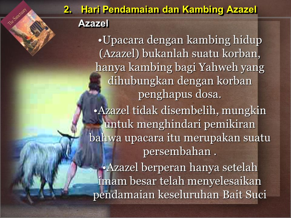 Upacara dengan kambing hidup (Azazel) bukanlah suatu korban, hanya kambing bagi Yahweh yang dihubungkan dengan korban penghapus dosa.Upacara dengan ka