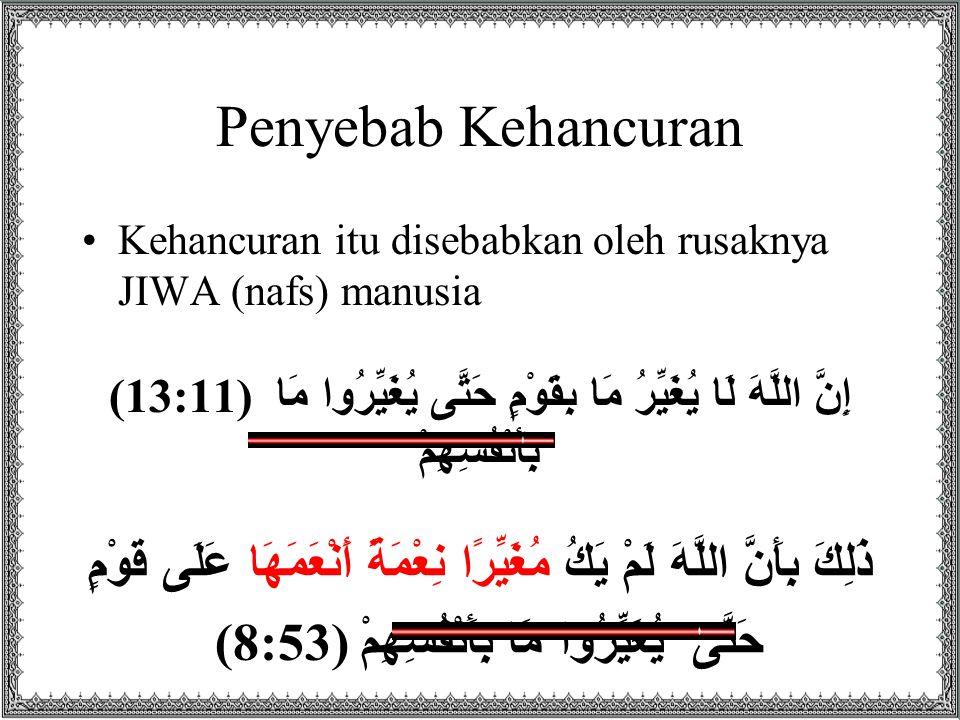Penyebab Kehancuran Kehancuran itu disebabkan oleh rusaknya JIWA (nafs) manusia (13:11 ) إِنَّ اللَّهَ لَا يُغَيِّرُ مَا بِقَوْمٍ حَتَّى يُغَيِّرُوا مَا بِأَنْفُسِهِمْ ذَلِكَ بِأَنَّ اللَّهَ لَمْ يَكُ مُغَيِّرًا نِعْمَةً أَنْعَمَهَا عَلَى قَوْمٍ حَتَّى يُغَيِّرُوا مَا بِأَنْفُسِهِمْ ( 8:53)