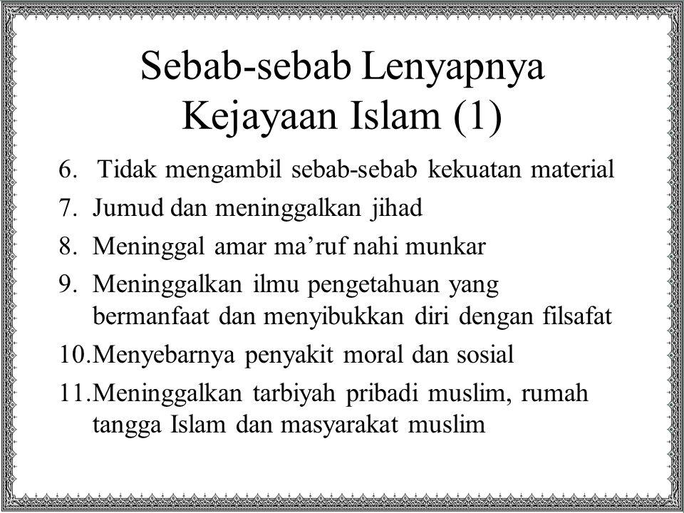 Sebab-sebab Lenyapnya Kejayaan Islam (1) 6.Tidak mengambil sebab-sebab kekuatan material 7.Jumud dan meninggalkan jihad 8.Meninggal amar ma'ruf nahi munkar 9.Meninggalkan ilmu pengetahuan yang bermanfaat dan menyibukkan diri dengan filsafat 10.Menyebarnya penyakit moral dan sosial 11.Meninggalkan tarbiyah pribadi muslim, rumah tangga Islam dan masyarakat muslim