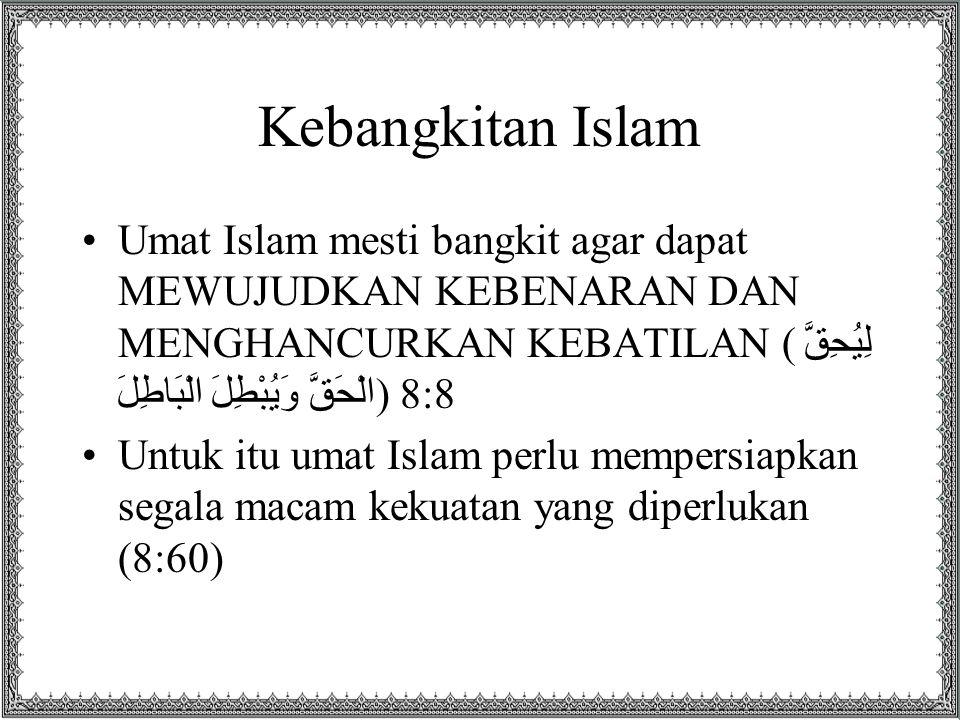Kebangkitan Islam Umat Islam mesti bangkit agar dapat MEWUJUDKAN KEBENARAN DAN MENGHANCURKAN KEBATILAN (لِيُحِقَّ الْحَقَّ وَيُبْطِلَ الْبَاطِلَ) 8:8 Untuk itu umat Islam perlu mempersiapkan segala macam kekuatan yang diperlukan (8:60)