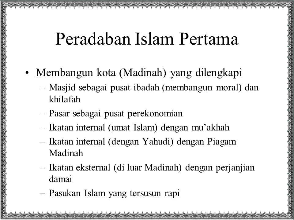 Peradaban Islam Pertama Membangun kota (Madinah) yang dilengkapi –Masjid sebagai pusat ibadah (membangun moral) dan khilafah –Pasar sebagai pusat perekonomian –Ikatan internal (umat Islam) dengan mu'akhah –Ikatan internal (dengan Yahudi) dengan Piagam Madinah –Ikatan eksternal (di luar Madinah) dengan perjanjian damai –Pasukan Islam yang tersusun rapi