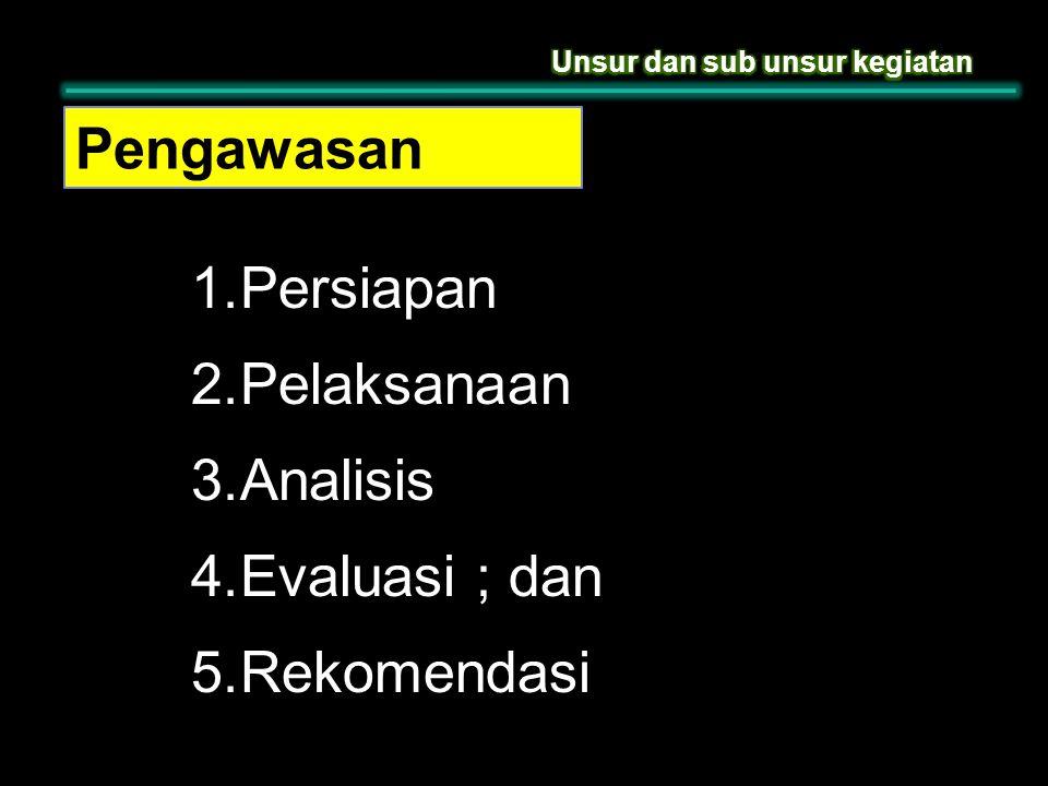 Pengawasan 1. Persiapan 2. Pelaksanaan 3. Analisis 4. Evaluasi ; dan 5. Rekomendasi