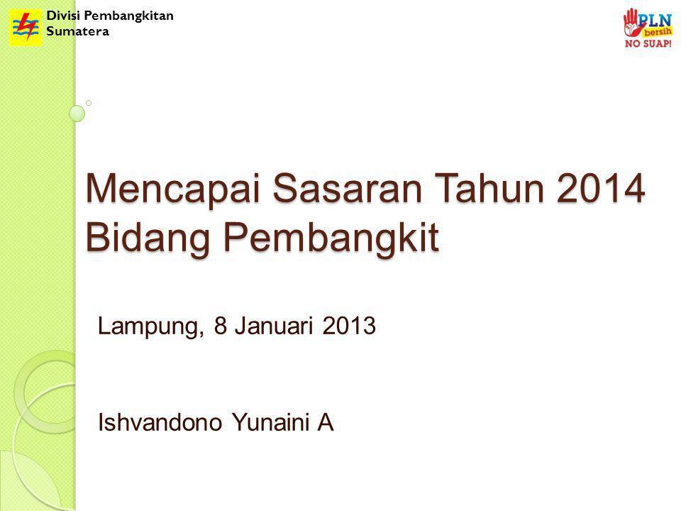 Divisi Pembangkitan Sumatera Mencapai Sasaran Tahun 2014 Bidang Pembangkit Lampung, 8 Januari 2013 Ishvandono Yunaini A