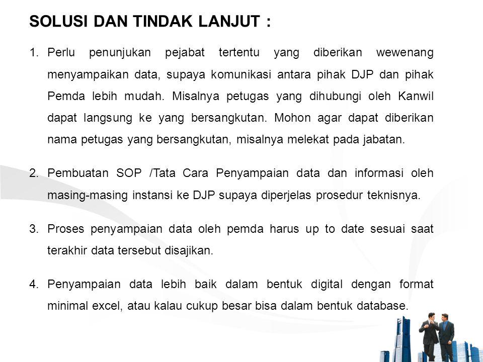 1.Perlu penunjukan pejabat tertentu yang diberikan wewenang menyampaikan data, supaya komunikasi antara pihak DJP dan pihak Pemda lebih mudah. Misalny