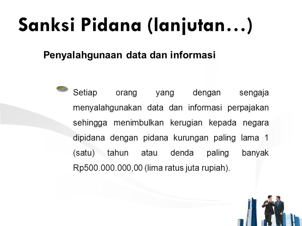 Sanksi Pidana (lanjutan…) Penyalahgunaan data dan informasi Setiap orang yang dengan sengaja menyalahgunakan data dan informasi perpajakan sehingga me