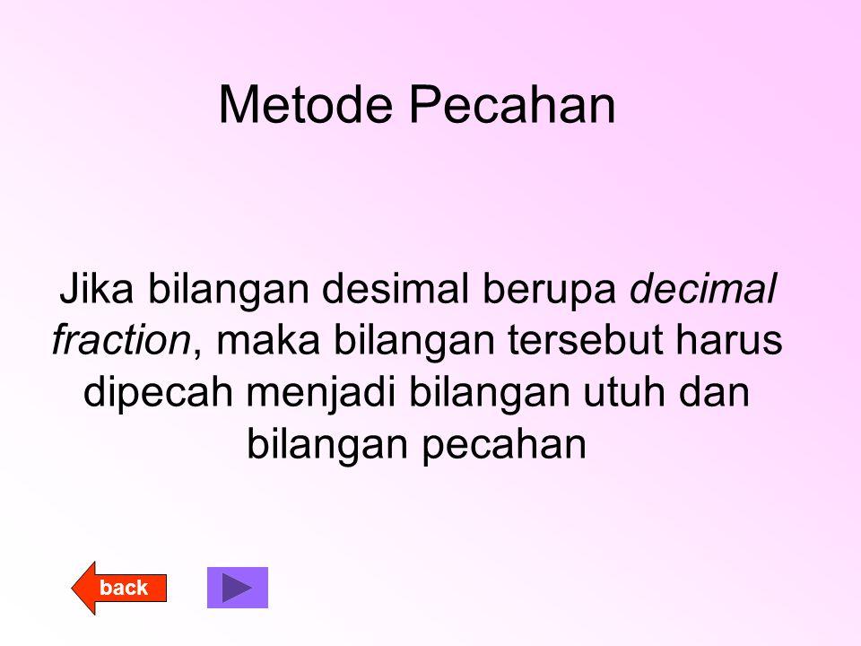 Metode Pecahan Jika bilangan desimal berupa decimal fraction, maka bilangan tersebut harus dipecah menjadi bilangan utuh dan bilangan pecahan back
