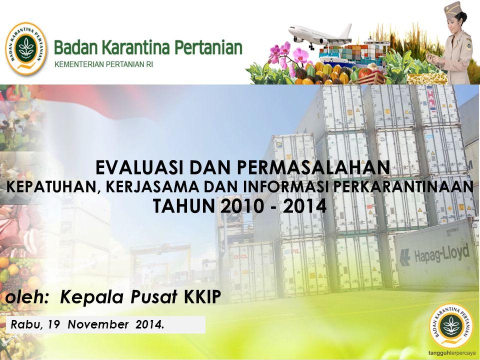 EVALUASI DAN PERMASALAHAN KEPATUHAN, KERJASAMA DAN INFORMASI PERKARANTINAAN TAHUN 2010 - 2014 oleh: Kepala Pusat KKIP Rabu, 19 November 2014.