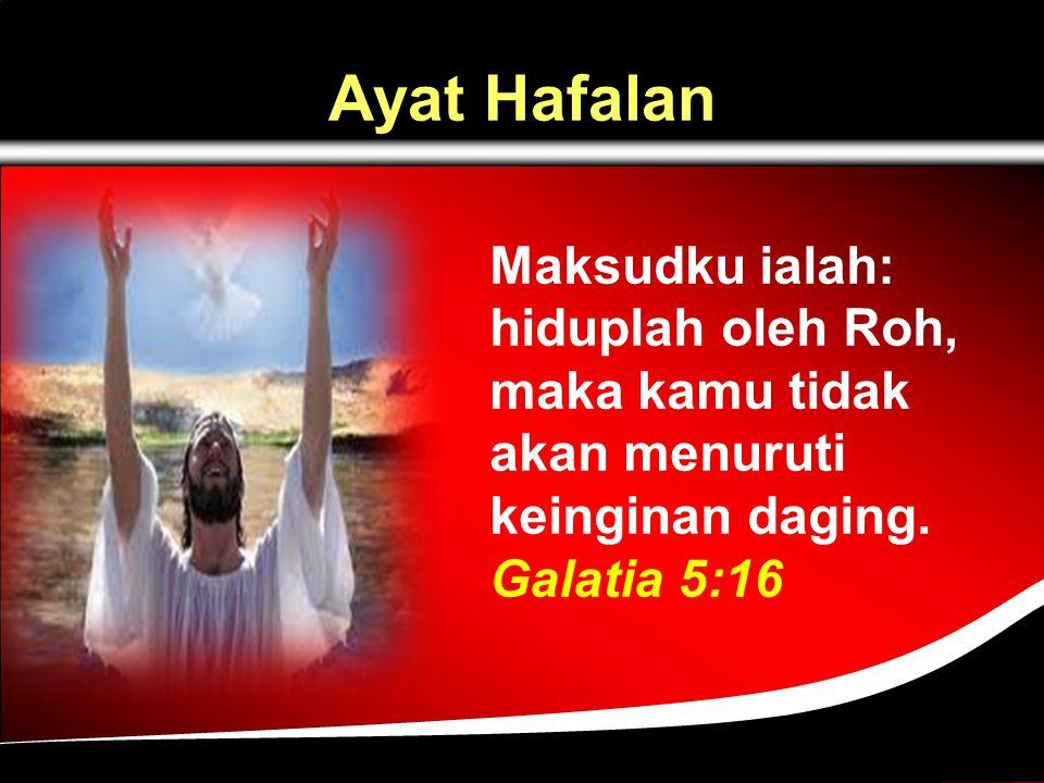 Ayat Hafalan Maksudku ialah: hiduplah oleh Roh, maka kamu tidak akan menuruti keinginan daging.