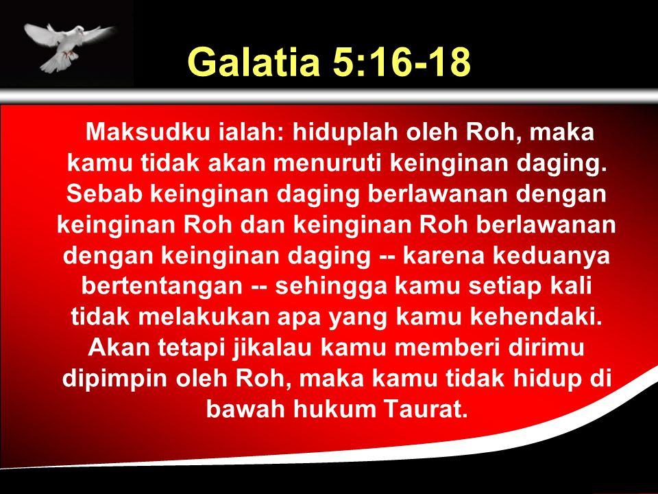Galatia 5:16-18 Maksudku ialah: hiduplah oleh Roh, maka kamu tidak akan menuruti keinginan daging.
