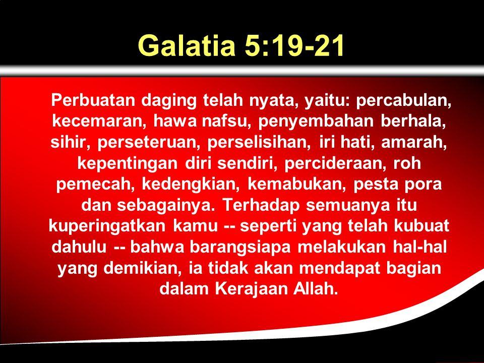 Galatia 5:19-21 Perbuatan daging telah nyata, yaitu: percabulan, kecemaran, hawa nafsu, penyembahan berhala, sihir, perseteruan, perselisihan, iri hati, amarah, kepentingan diri sendiri, percideraan, roh pemecah, kedengkian, kemabukan, pesta pora dan sebagainya.