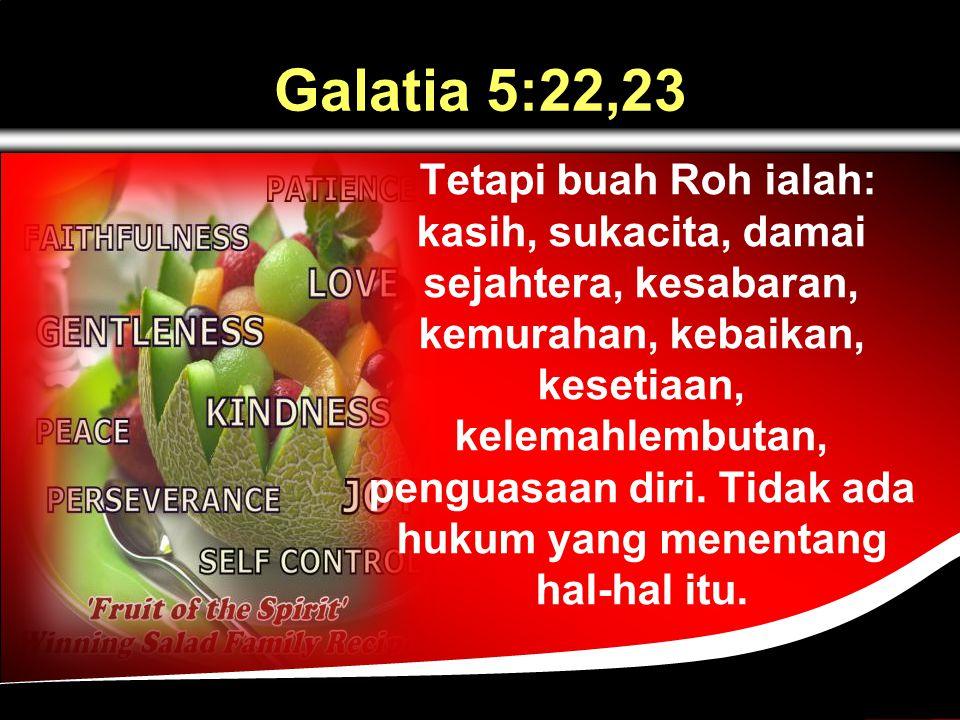 Galatia 5:22,23 Tetapi buah Roh ialah: kasih, sukacita, damai sejahtera, kesabaran, kemurahan, kebaikan, kesetiaan, kelemahlembutan, penguasaan diri.