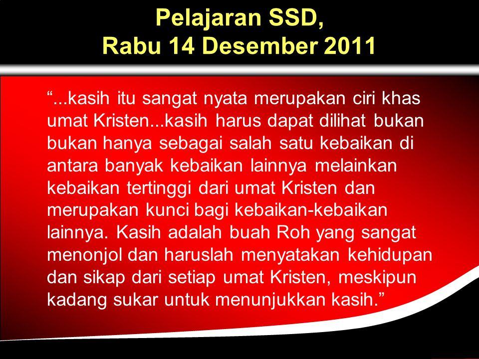 Pelajaran SSD, Rabu 14 Desember 2011 ...kasih itu sangat nyata merupakan ciri khas umat Kristen...kasih harus dapat dilihat bukan bukan hanya sebagai salah satu kebaikan di antara banyak kebaikan lainnya melainkan kebaikan tertinggi dari umat Kristen dan merupakan kunci bagi kebaikan-kebaikan lainnya.