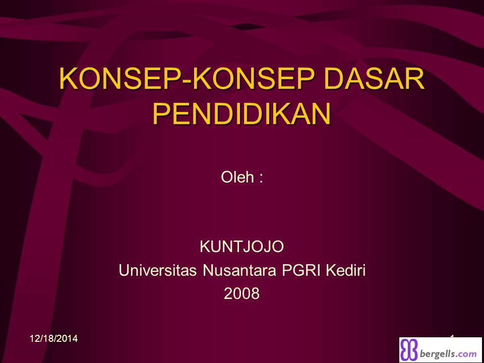 KONSEP-KONSEP DASAR PENDIDIKAN Oleh : KUNTJOJO Universitas Nusantara PGRI Kediri 2008 12/18/20141