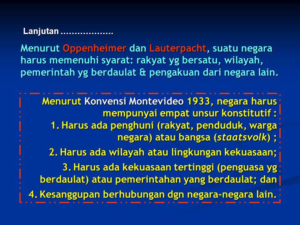 Menurut Oppenheimer dan Lauterpacht, suatu negara harus memenuhi syarat: rakyat yg bersatu, wilayah, pemerintah yg berdaulat & pengakuan dari negara l