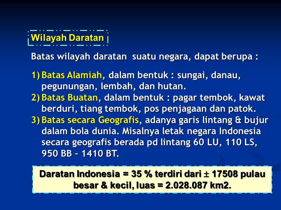 Daratan Indonesia = 35 % terdiri dari  17508 pulau besar & kecil, luas = 2.028.087 km2. Batas wilayah daratan suatu negara, dapat berupa : 1)Batas Al