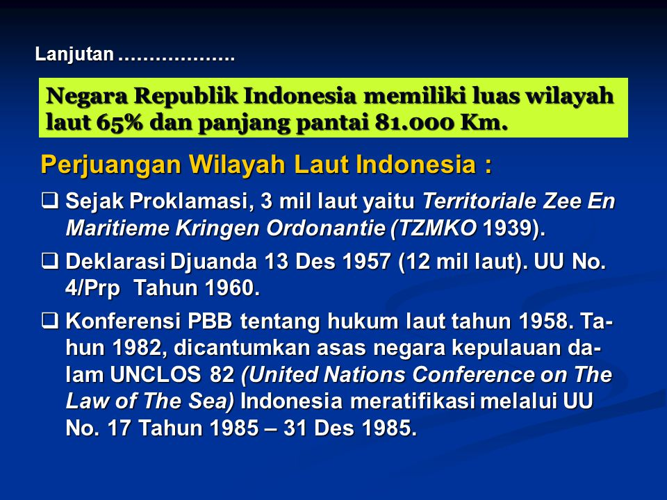 Negara Republik Indonesia memiliki luas wilayah laut 65% dan panjang pantai 81.000 Km. Lanjutan ………………. Perjuangan Wilayah Laut Indonesia :  Sejak Pr