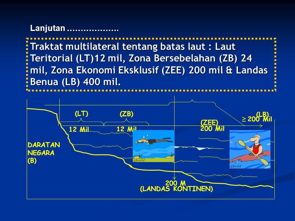 Traktat multilateral tentang batas laut : Laut Teritorial (LT)12 mil, Zona Bersebelahan (ZB) 24 mil, Zona Ekonomi Eksklusif (ZEE) 200 mil & Landas Ben