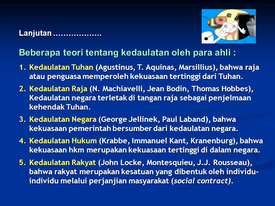 Lanjutan ………………. Beberapa teori tentang kedaulatan oleh para ahli : 1.Kedaulatan Tuhan (Agustinus, T. Aquinas, Marsillius), bahwa raja atau penguasa m