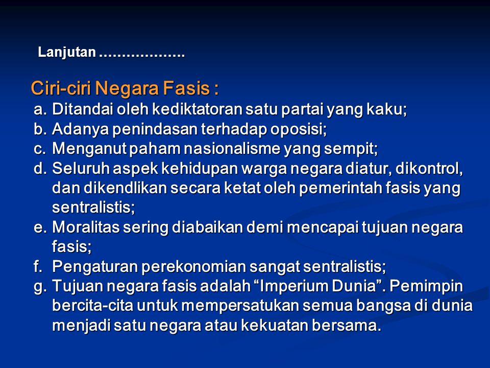 Ciri-ciri Negara Fasis : Ciri-ciri Negara Fasis : a.Ditandai oleh kediktatoran satu partai yang kaku; b.Adanya penindasan terhadap oposisi; c.Menganut