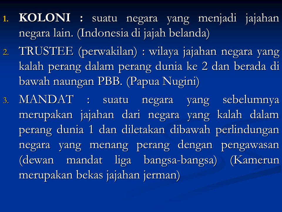 1. KOLONI : suatu negara yang menjadi jajahan negara lain. (Indonesia di jajah belanda) 2. TRUSTEE (perwakilan) : wilaya jajahan negara yang kalah per