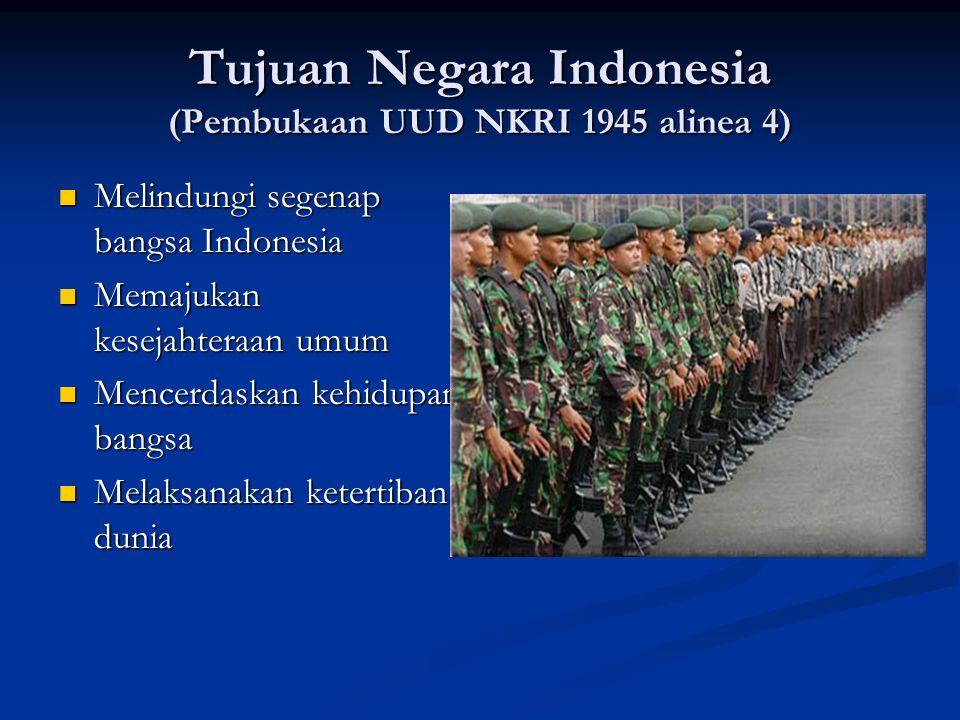 Tujuan Negara Indonesia (Pembukaan UUD NKRI 1945 alinea 4) Melindungi segenap bangsa Indonesia Melindungi segenap bangsa Indonesia Memajukan kesejahte