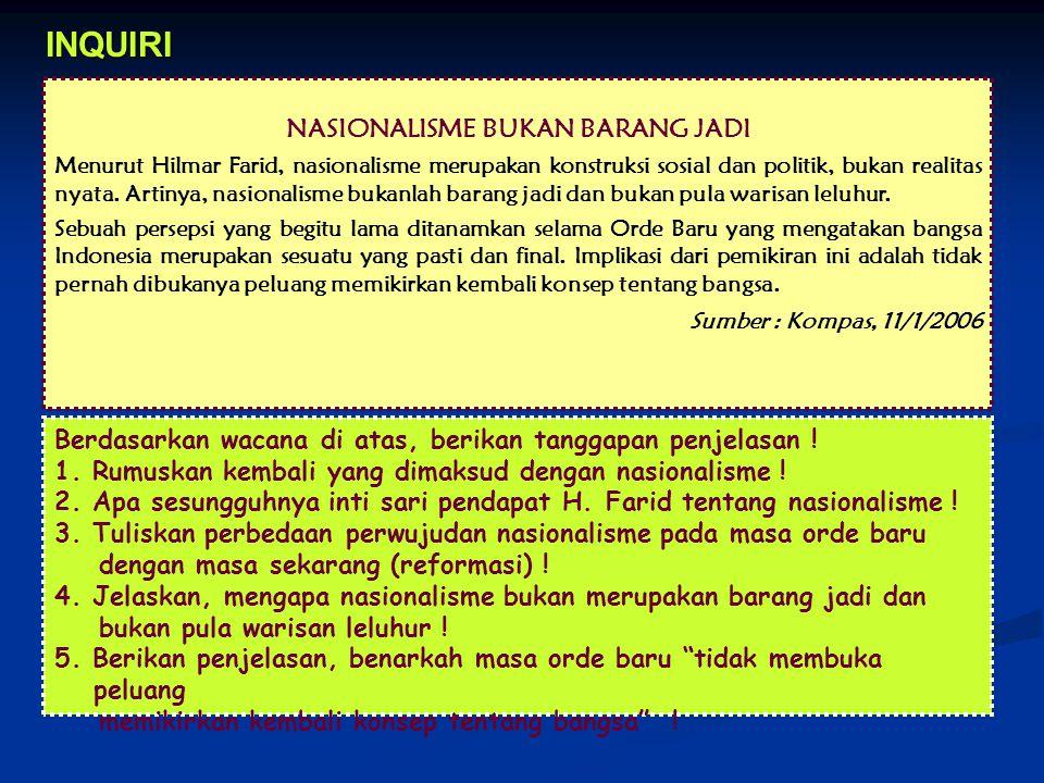NASIONALISME BUKAN BARANG JADI Menurut Hilmar Farid, nasionalisme merupakan konstruksi sosial dan politik, bukan realitas nyata. Artinya, nasionalisme