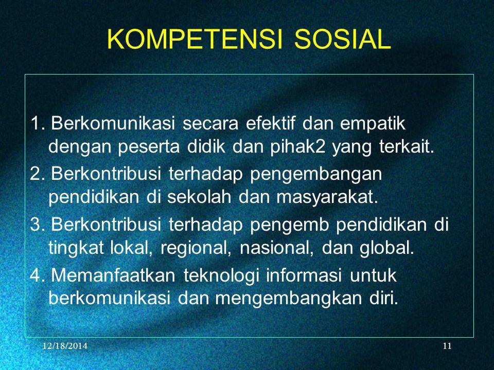 KOMPETENSI SOSIAL 1. Berkomunikasi secara efektif dan empatik dengan peserta didik dan pihak2 yang terkait. 2. Berkontribusi terhadap pengembangan pen