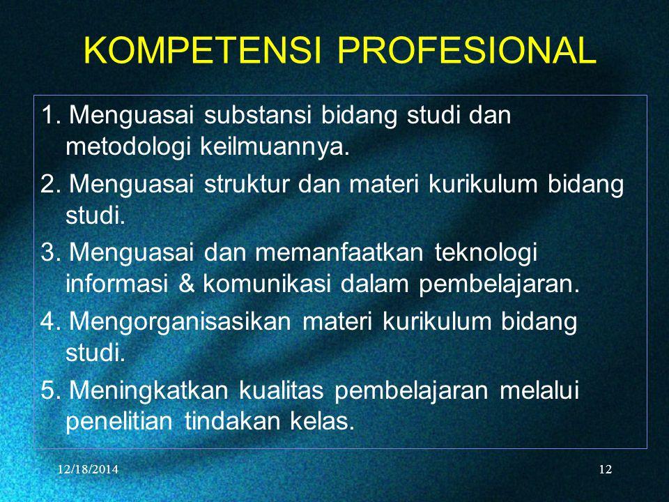 KOMPETENSI PROFESIONAL 1. Menguasai substansi bidang studi dan metodologi keilmuannya. 2. Menguasai struktur dan materi kurikulum bidang studi. 3. Men