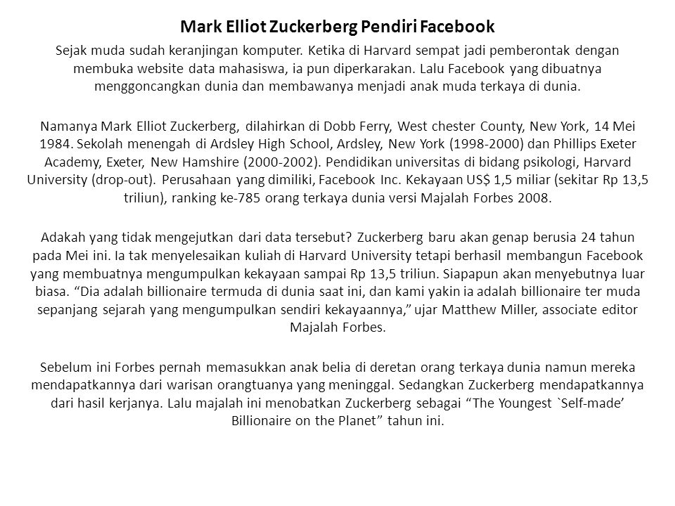 Mark Elliot Zuckerberg Pendiri Facebook Sejak muda sudah keranjingan komputer. Ketika di Harvard sempat jadi pemberontak dengan membuka website data m