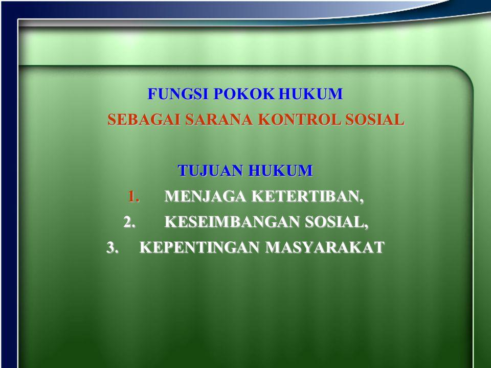 FUNGSI POKOK HUKUM SEBAGAI SARANA KONTROL SOSIAL TUJUAN HUKUM 1. M ENJAGA KETERTIBAN, 2. K ESEIMBANGAN SOSIAL, 3.K EPENTINGAN MASYARAKAT