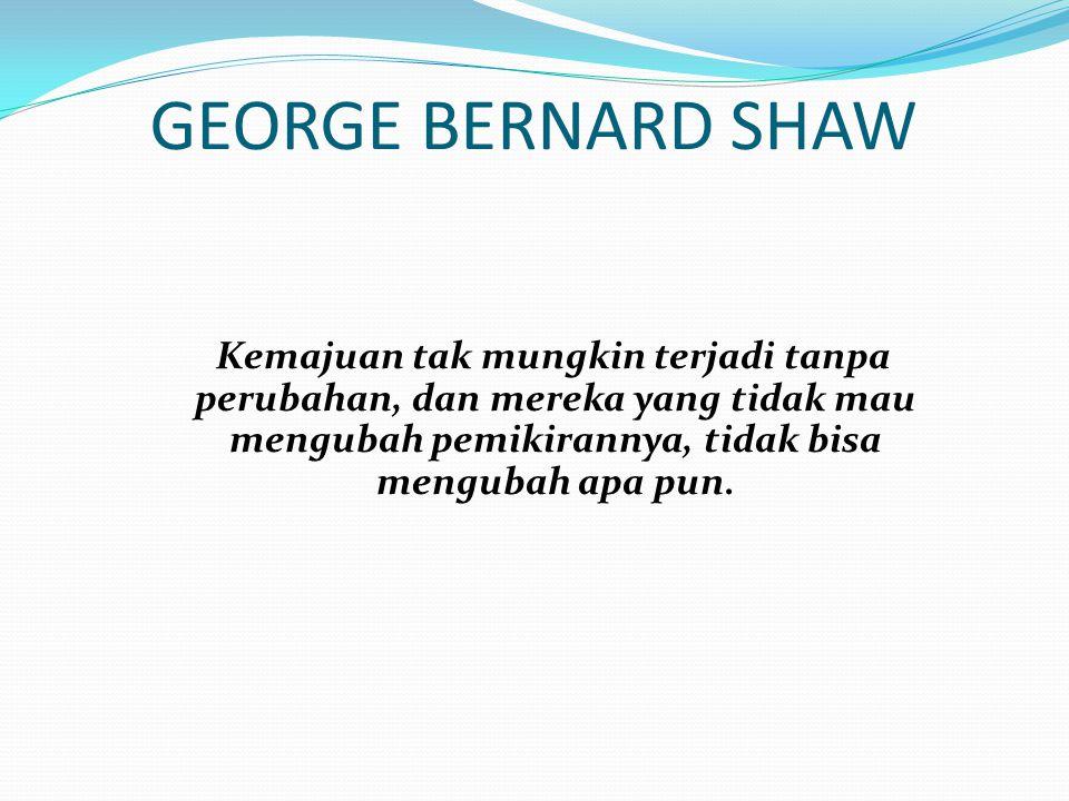 GEORGE BERNARD SHAW Kemajuan tak mungkin terjadi tanpa perubahan, dan mereka yang tidak mau mengubah pemikirannya, tidak bisa mengubah apa pun.