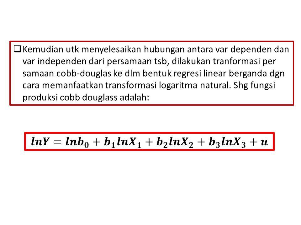  Kemudian utk menyelesaikan hubungan antara var dependen dan var independen dari persamaan tsb, dilakukan tranformasi per samaan cobb-douglas ke dlm bentuk regresi linear berganda dgn cara memanfaatkan transformasi logaritma natural.