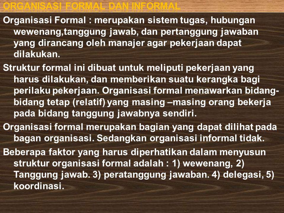 Organisasi Formal : merupakan sistem tugas, hubungan wewenang,tanggung jawab, dan pertanggung jawaban yang dirancang oleh manajer agar pekerjaan dapat dilakukan.