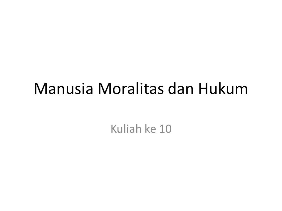 Manusia Moralitas dan Hukum Kuliah ke 10