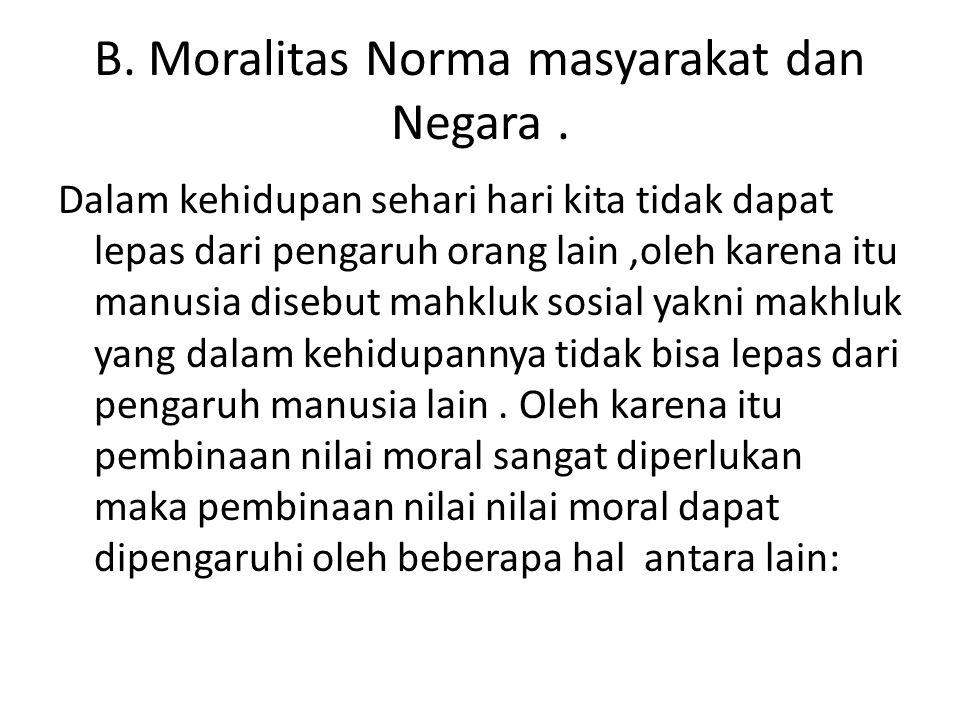 B. Moralitas Norma masyarakat dan Negara. Dalam kehidupan sehari hari kita tidak dapat lepas dari pengaruh orang lain,oleh karena itu manusia disebut