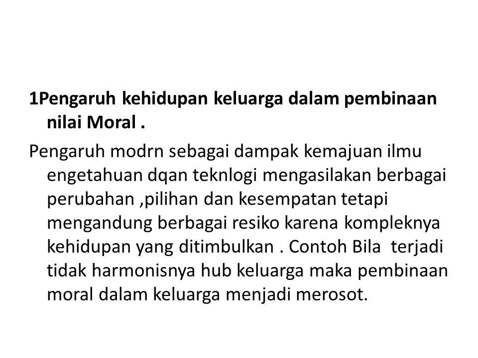 1Pengaruh kehidupan keluarga dalam pembinaan nilai Moral. Pengaruh modrn sebagai dampak kemajuan ilmu engetahuan dqan teknlogi mengasilakan berbagai p